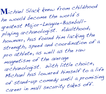 Michael Slack knew from childhood he would become the world's greatest Major-League-Baseball-playing archaeologist.  Adulthood, however, has found him lacking the strength, speed and coordination of a pro athlete, as well as the raw magnetism of the average archaeologist.  With little choice, Michael has lowered himself to a life of stand-up comedy until a promising career in mall security takes off.